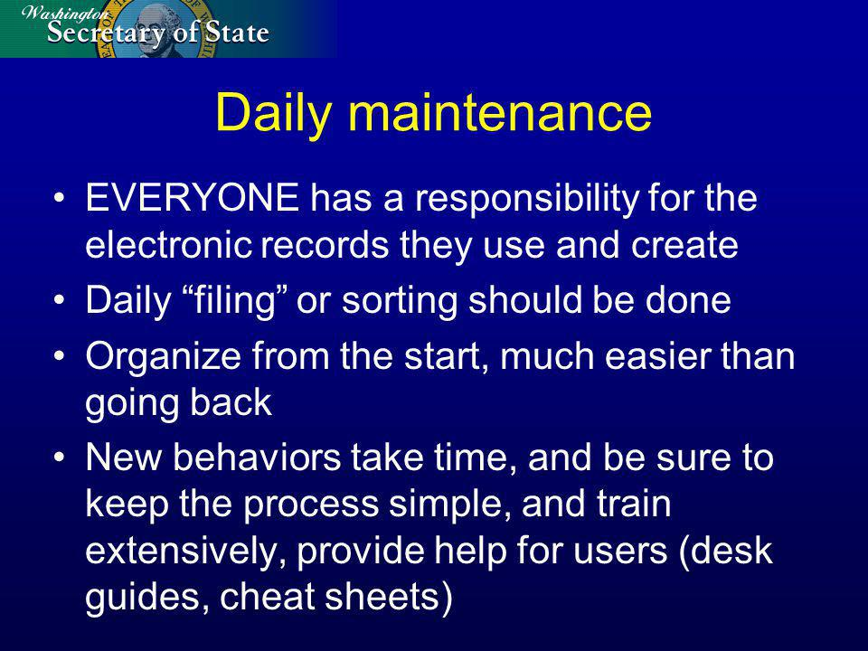 Daily maintenance EVERYONE has a responsibility for the electronic records they use and create Daily filing or sorting should be done Organize from the start, much easier than going back New behaviors take time, and be sure to keep the process simple, and train extensively, provide help for users (desk guides, cheat sheets)