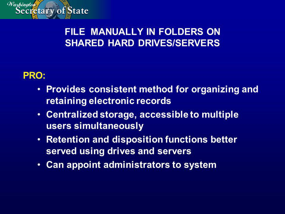 FILE MANUALLY IN FOLDERS ON SHARED HARD DRIVES/SERVERS PRO: Provides consistent method for organizing and retaining electronic records Centralized storage, accessible to multiple users simultaneously Retention and disposition functions better served using drives and servers Can appoint administrators to system