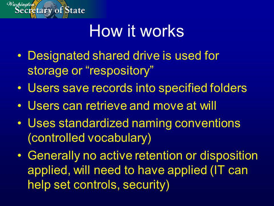 How it works Designated shared drive is used for storage or respository Users save records into specified folders Users can retrieve and move at will Uses standardized naming conventions (controlled vocabulary) Generally no active retention or disposition applied, will need to have applied (IT can help set controls, security)