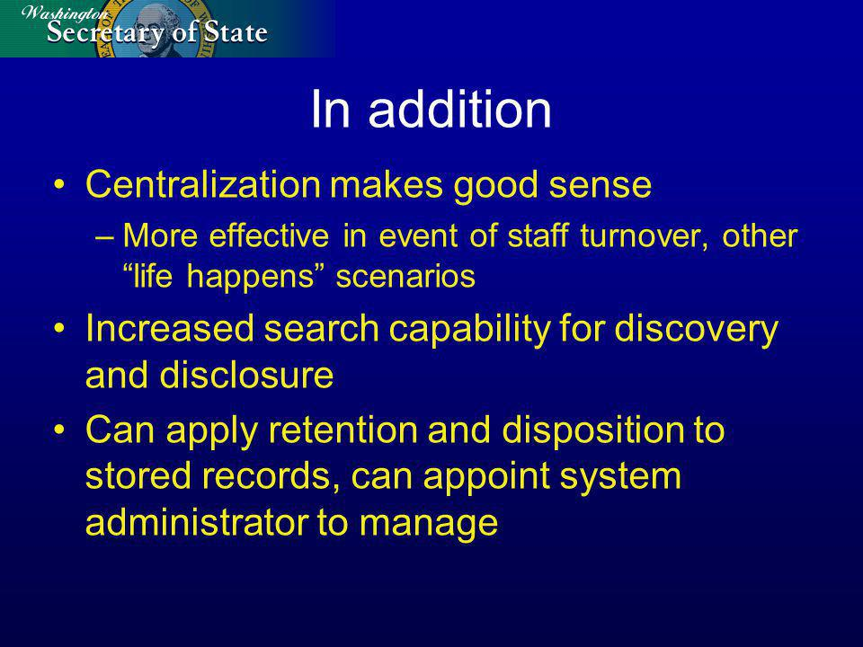 In addition Centralization makes good sense –More effective in event of staff turnover, other life happens scenarios Increased search capability for discovery and disclosure Can apply retention and disposition to stored records, can appoint system administrator to manage