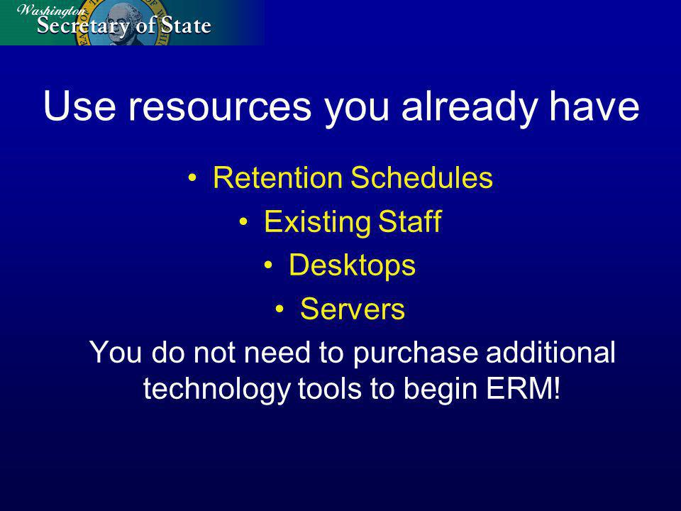 Use resources you already have Retention Schedules Existing Staff Desktops Servers You do not need to purchase additional technology tools to begin ERM!