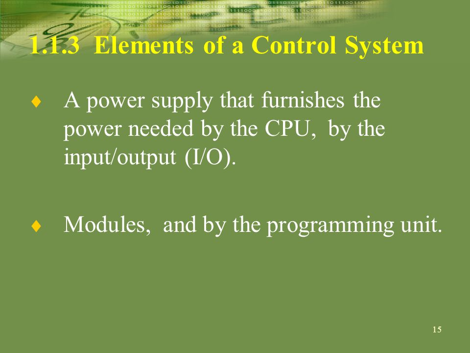 Elements of a Control System A power supply that furnishes the power needed by the CPU, by the input/output (I/O).