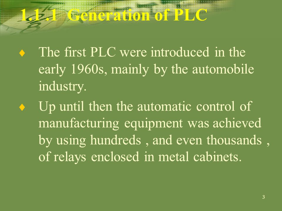 Generation of PLC The first PLC were introduced in the early 1960s, mainly by the automobile industry.