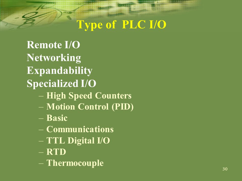 30 Type of PLC I/O Remote I/O Networking Expandability Specialized I/O –High Speed Counters –Motion Control (PID) –Basic –Communications –TTL Digital I/O –RTD –Thermocouple
