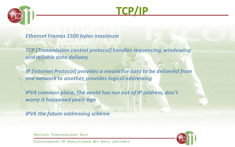TCP/IP Ethernet Frames 1500 bytes maximum TCP (Transmission control protocol) handles sequencing, windowing and reliable data delivery IP (internet Protocol) provides a means for data to be delivered from one network to another, provides logical addressing IPV4 common place, The world has run out of IP address, don t worry it happened years ago IPV6 the future addressing scheme