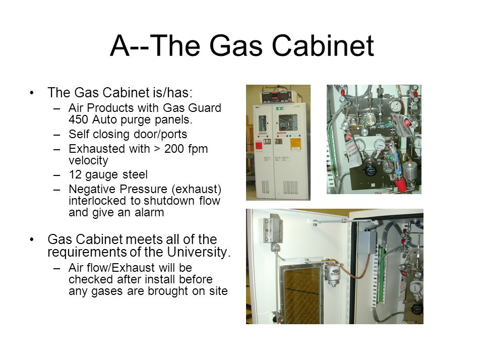 A--The Gas Cabinet The Gas Cabinet is/has: –Air Products with Gas Guard 450 Auto purge panels.