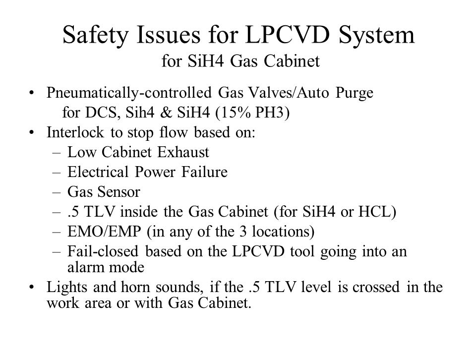 Safety Issues for LPCVD System for SiH4 Gas Cabinet Pneumatically-controlled Gas Valves/Auto Purge for DCS, Sih4 & SiH4 (15% PH3) Interlock to stop flow based on: –Low Cabinet Exhaust –Electrical Power Failure –Gas Sensor –.5 TLV inside the Gas Cabinet (for SiH4 or HCL) –EMO/EMP (in any of the 3 locations) –Fail-closed based on the LPCVD tool going into an alarm mode Lights and horn sounds, if the.5 TLV level is crossed in the work area or with Gas Cabinet.
