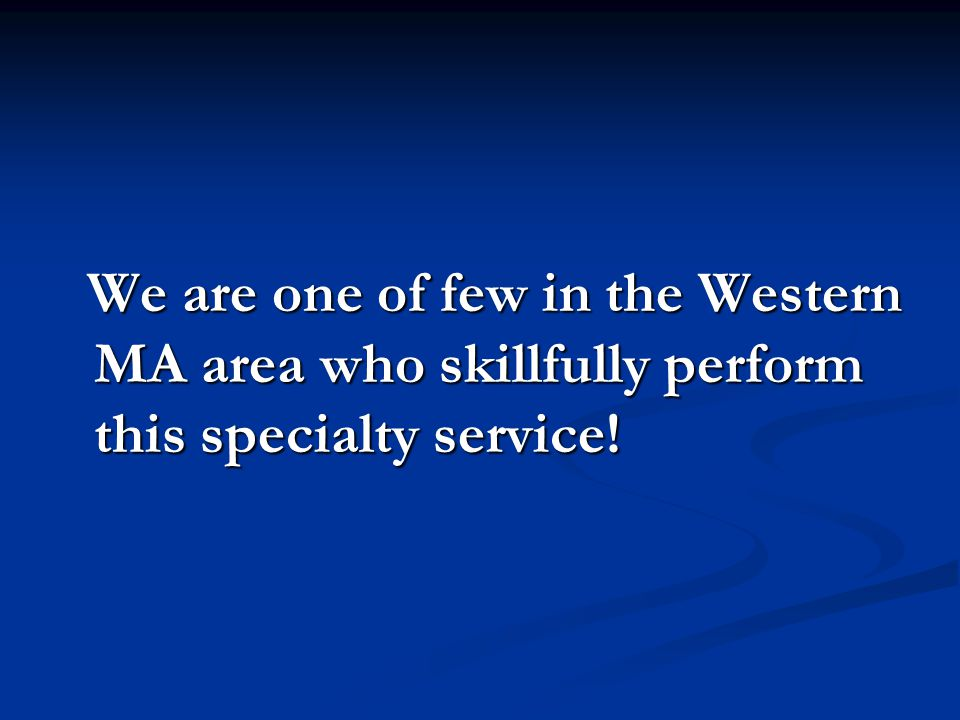 We are one of few in the Western MA area who skillfully perform this specialty service.