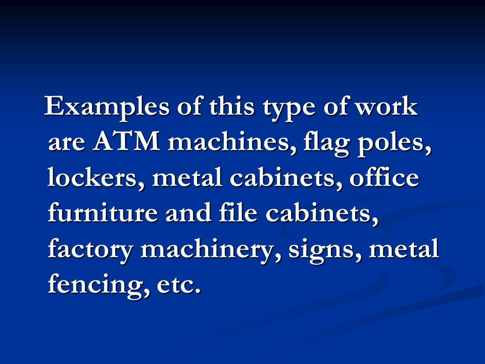 Examples of this type of work are ATM machines, flag poles, lockers, metal cabinets, office furniture and file cabinets, factory machinery, signs, metal fencing, etc.