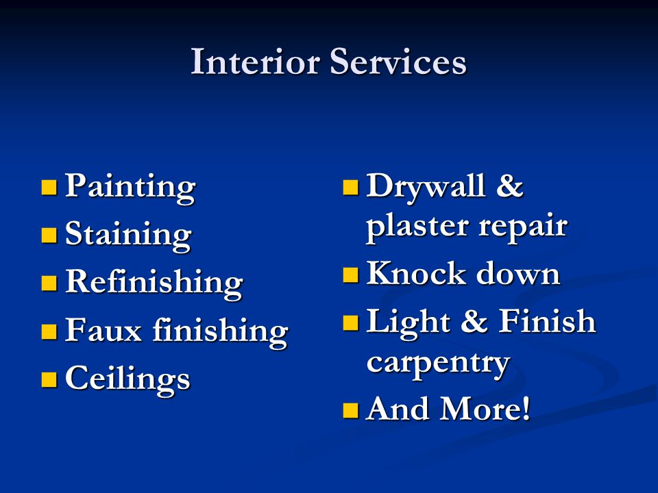 Interior Services Painting Painting Staining Staining Refinishing Refinishing Faux finishing Faux finishing Ceilings Ceilings Drywall & plaster repair Knock down Light & Finish carpentry And More!