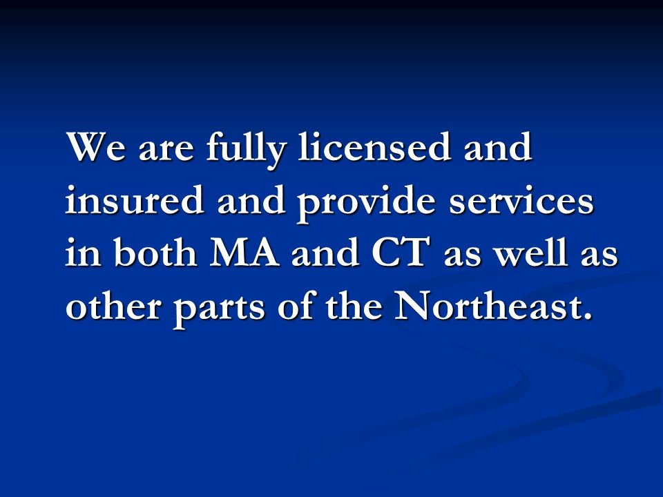 We are fully licensed and insured and provide services in both MA and CT as well as other parts of the Northeast.