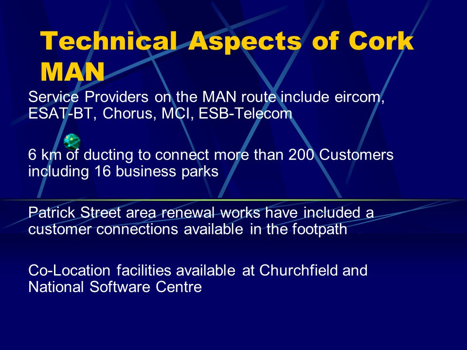 Technical Aspects of Cork MAN Service Providers on the MAN route include eircom, ESAT-BT, Chorus, MCI, ESB-Telecom 6 km of ducting to connect more than 200 Customers including 16 business parks Patrick Street area renewal works have included a customer connections available in the footpath Co-Location facilities available at Churchfield and National Software Centre