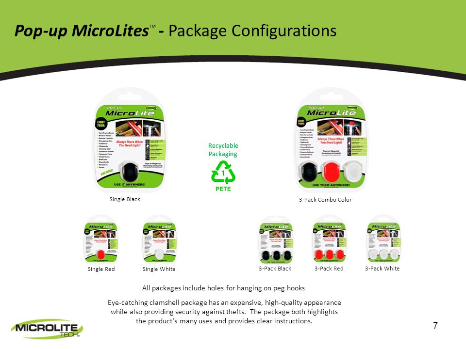 7 Pop-up MicroLites - Package Configurations Single Black Single Red Single White 3-Pack Black 3-Pack Red 3-Pack White 3-Pack Combo Color All packages include holes for hanging on peg hooks Eye-catching clamshell package has an expensive, high-quality appearance while also providing security against thefts.