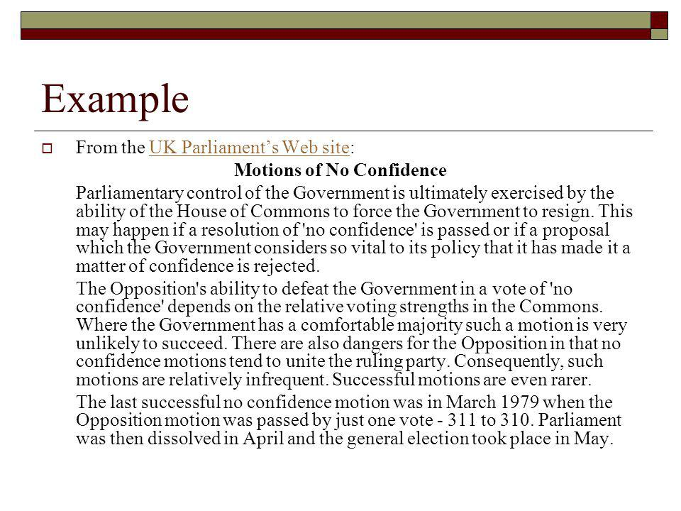 Example From the UK Parliaments Web site:UK Parliaments Web site Motions of No Confidence Parliamentary control of the Government is ultimately exercised by the ability of the House of Commons to force the Government to resign.