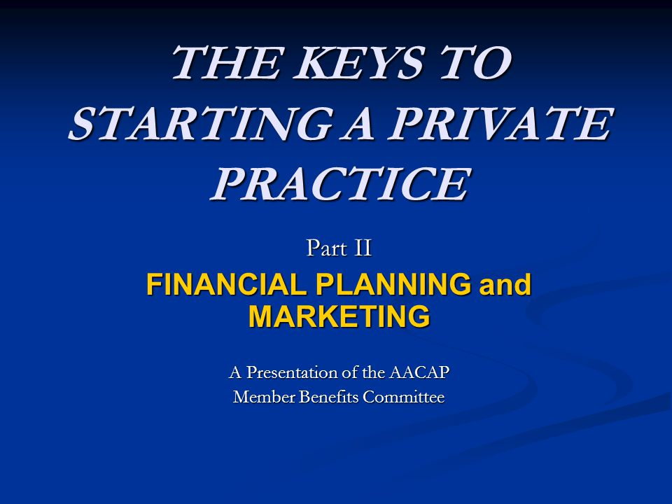 THE KEYS TO STARTING A PRIVATE PRACTICE Part II FINANCIAL PLANNING and MARKETING A Presentation of the AACAP Member Benefits Committee