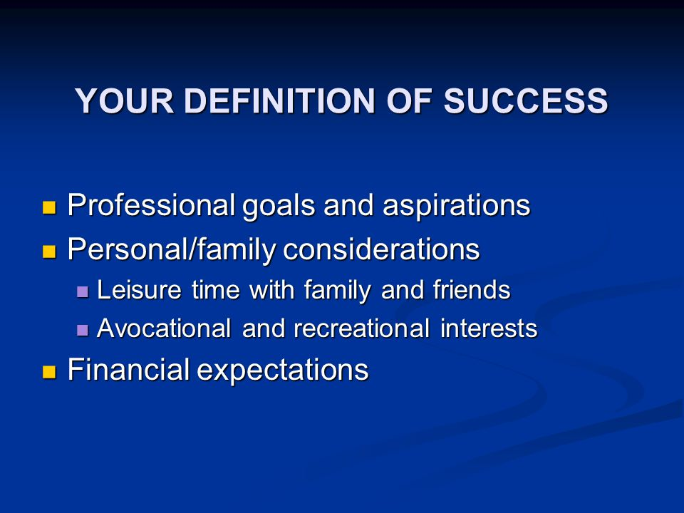 YOUR DEFINITION OF SUCCESS Professional goals and aspirations Professional goals and aspirations Personal/family considerations Personal/family considerations Leisure time with family and friends Leisure time with family and friends Avocational and recreational interests Avocational and recreational interests Financial expectations Financial expectations