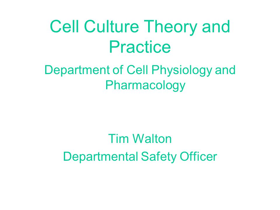 Cell Culture Theory and Practice Department of Cell Physiology and Pharmacology Tim Walton Departmental Safety Officer