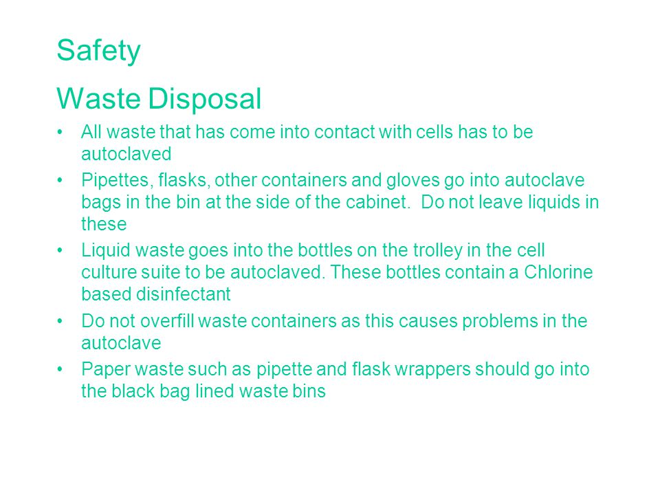 Safety Waste Disposal All waste that has come into contact with cells has to be autoclaved Pipettes, flasks, other containers and gloves go into autoclave bags in the bin at the side of the cabinet.