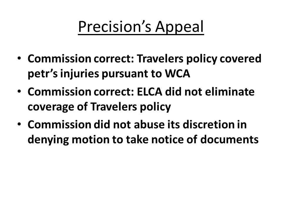 Precisions Appeal Commission correct: Travelers policy covered petrs injuries pursuant to WCA Commission correct: ELCA did not eliminate coverage of Travelers policy Commission did not abuse its discretion in denying motion to take notice of documents