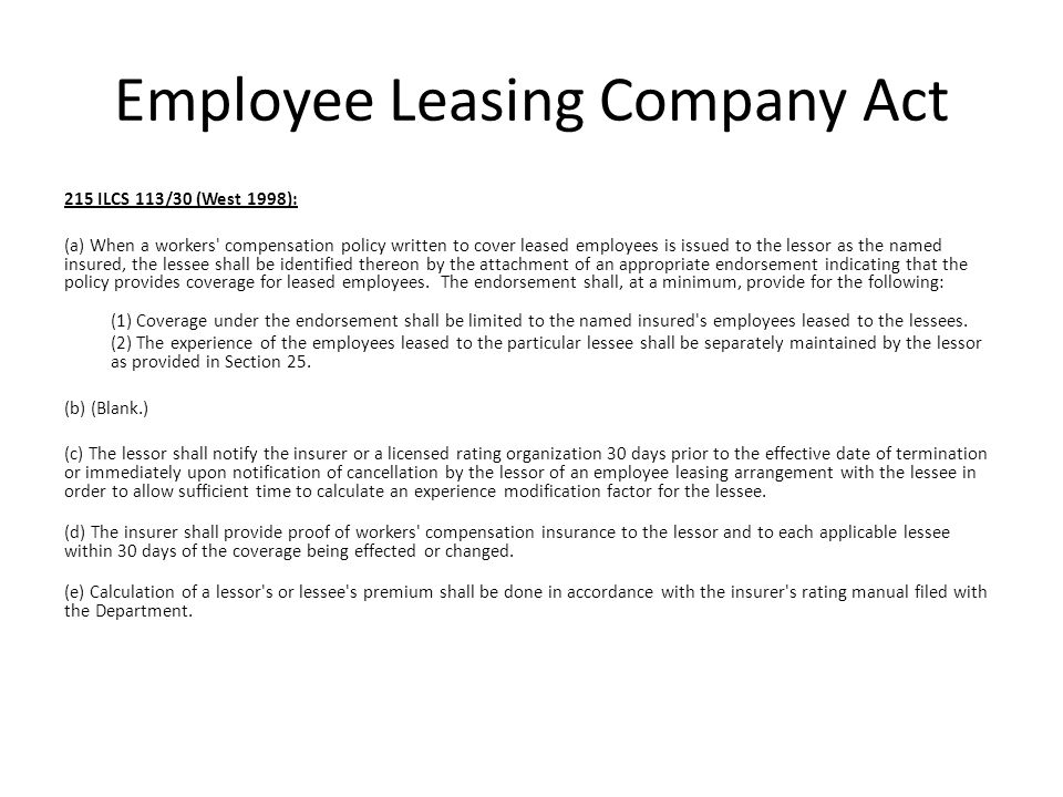 Employee Leasing Company Act 215 ILCS 113/30 (West 1998): (a) When a workers compensation policy written to cover leased employees is issued to the lessor as the named insured, the lessee shall be identified thereon by the attachment of an appropriate endorsement indicating that the policy provides coverage for leased employees.