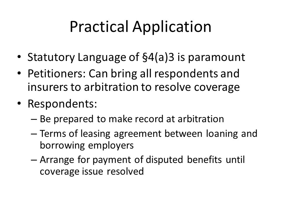 Practical Application Statutory Language of §4(a)3 is paramount Petitioners: Can bring all respondents and insurers to arbitration to resolve coverage Respondents: – Be prepared to make record at arbitration – Terms of leasing agreement between loaning and borrowing employers – Arrange for payment of disputed benefits until coverage issue resolved