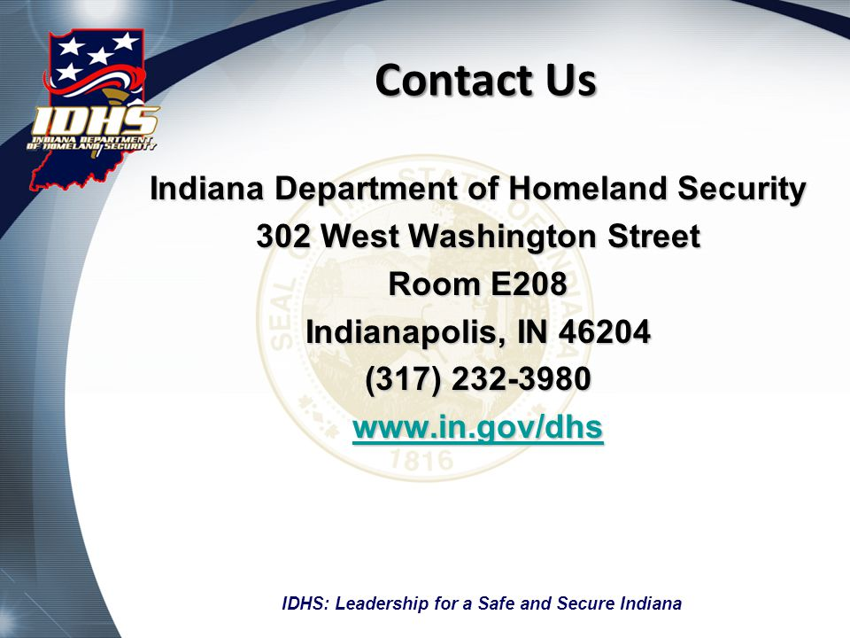 Contact Us Indiana Department of Homeland Security 302 West Washington Street Room E208 Indianapolis, IN 46204 (317) 232-3980 www.in.gov/dhs IDHS: Leadership for a Safe and Secure Indiana