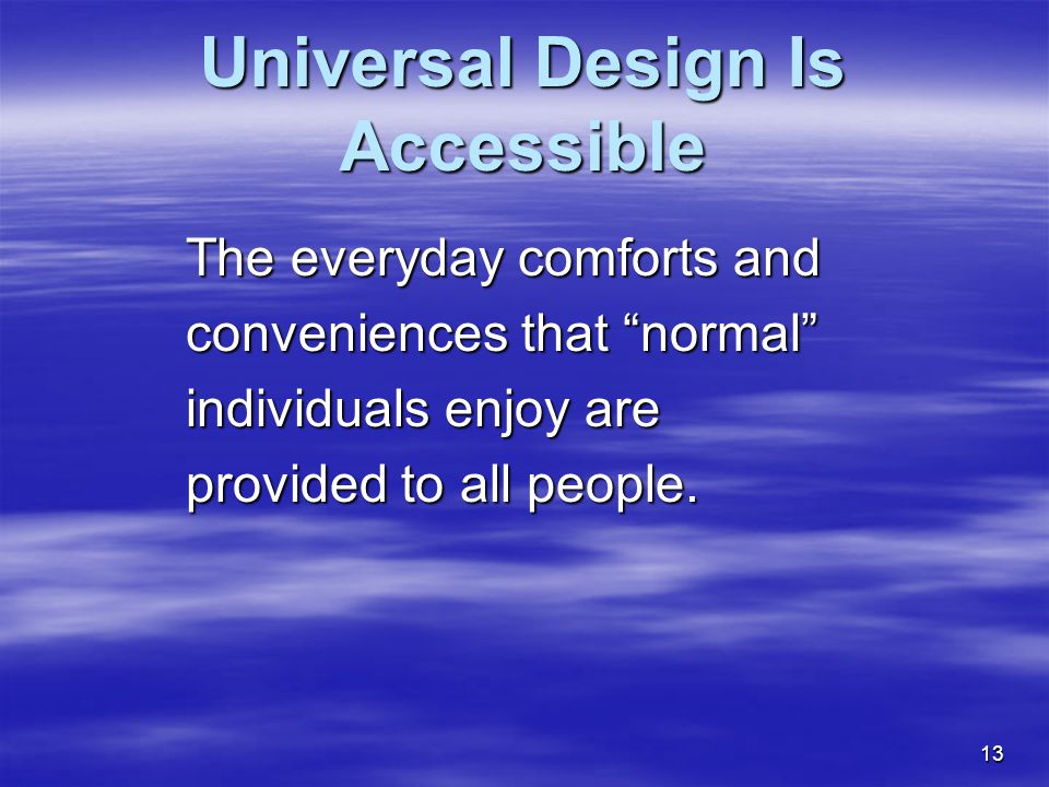 13 Universal Design Is Accessible The everyday comforts and conveniences that normal individuals enjoy are provided to all people.