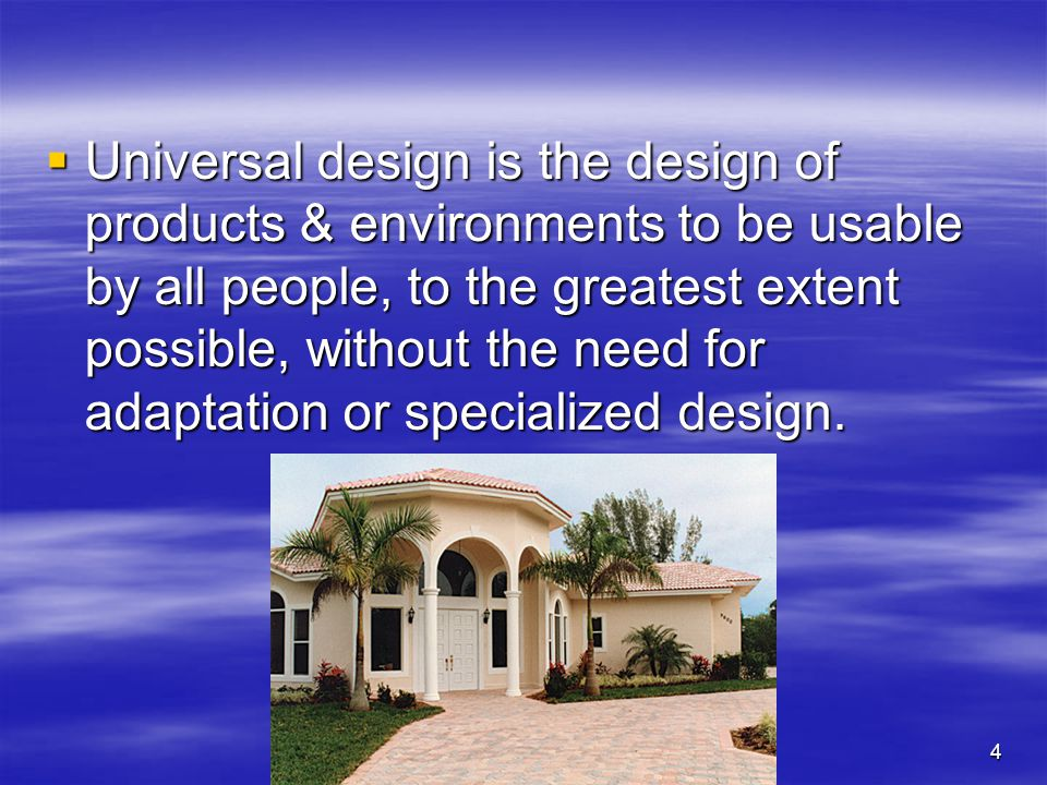 4 Universal design is the design of products & environments to be usable by all people, to the greatest extent possible, without the need for adaptation or specialized design.