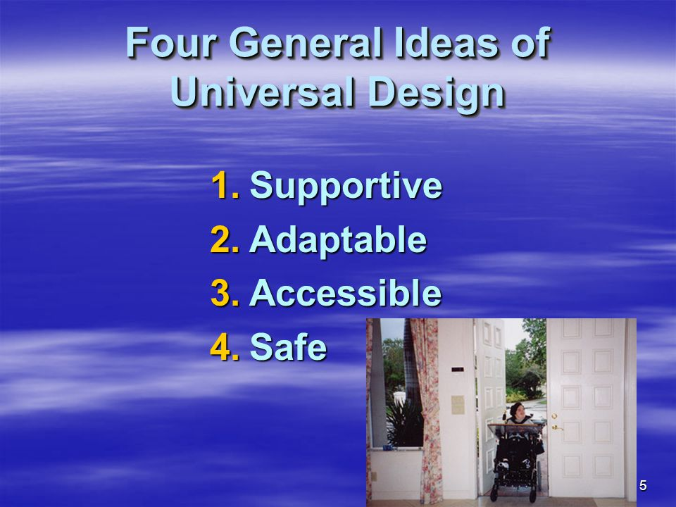 5 Four General Ideas of Universal Design 1.Supportive 2.Adaptable 3.Accessible 4.Safe