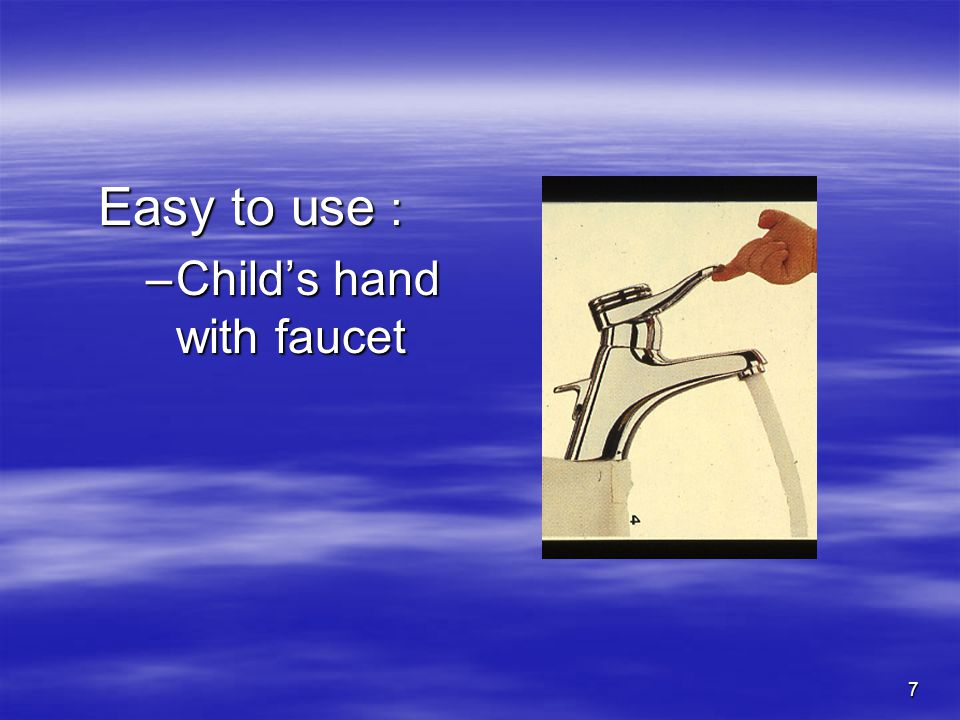 7 Easy to use : –Childs hand with faucet
