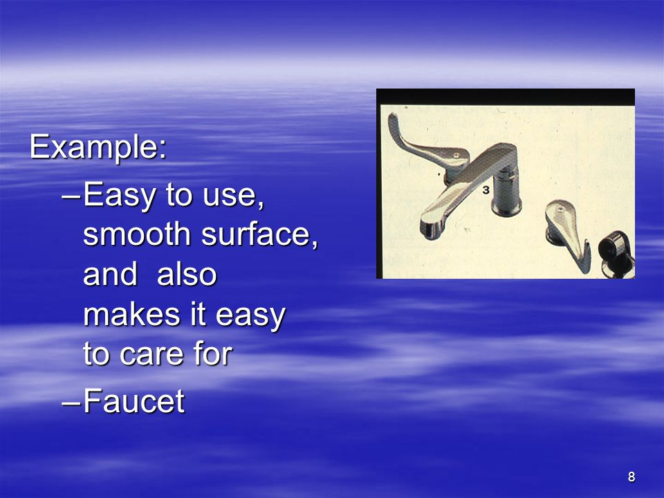 8 Example: –Easy to use, smooth surface, and also makes it easy to care for –Faucet