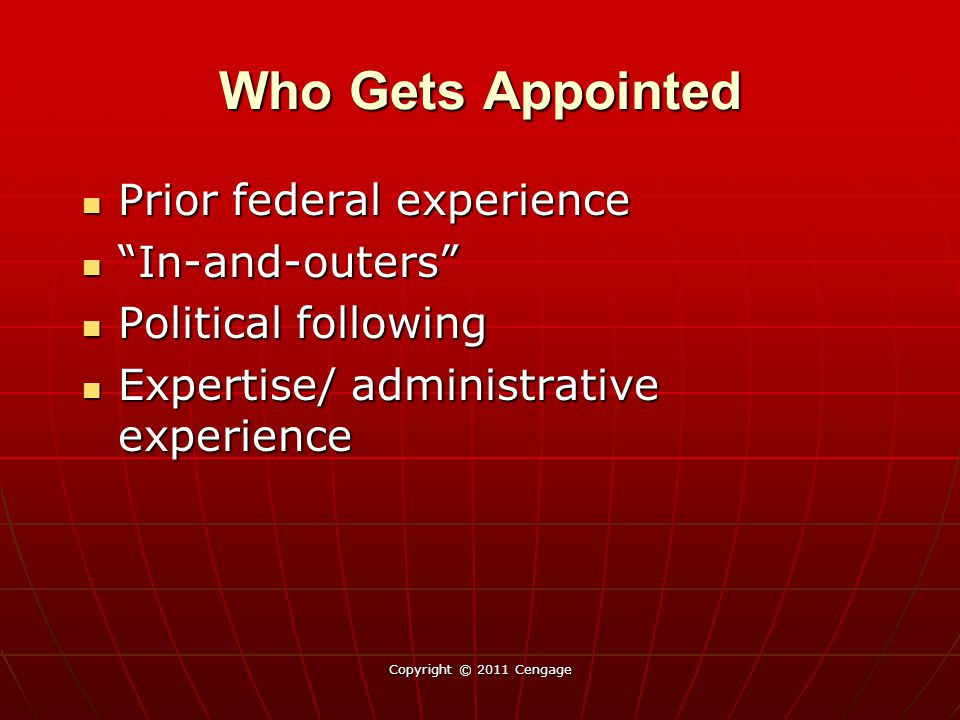 Who Gets Appointed Prior federal experience Prior federal experience In-and-outers In-and-outers Political following Political following Expertise/ administrative experience Expertise/ administrative experience Copyright © 2011 Cengage