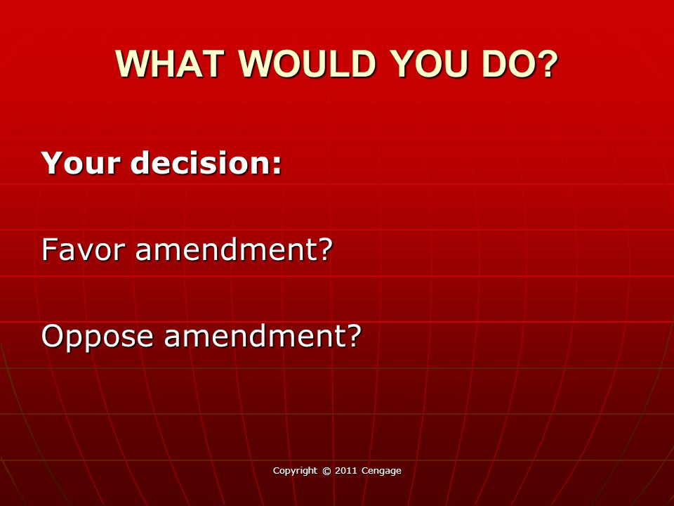 Your decision: Favor amendment Oppose amendment Copyright © 2011 Cengage WHAT WOULD YOU DO