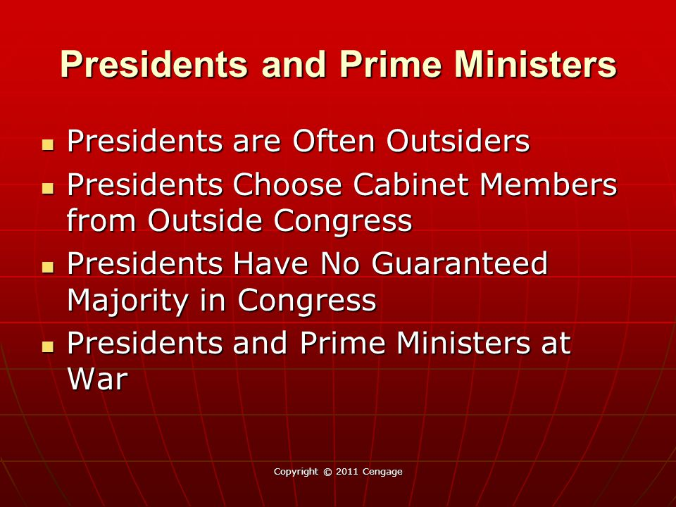 Presidents and Prime Ministers Presidents are Often Outsiders Presidents are Often Outsiders Presidents Choose Cabinet Members from Outside Congress Presidents Choose Cabinet Members from Outside Congress Presidents Have No Guaranteed Majority in Congress Presidents Have No Guaranteed Majority in Congress Presidents and Prime Ministers at War Presidents and Prime Ministers at War Copyright © 2011 Cengage