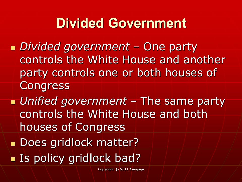 Divided Government Divided government – One party controls the White House and another party controls one or both houses of Congress Divided government – One party controls the White House and another party controls one or both houses of Congress Unified government – The same party controls the White House and both houses of Congress Unified government – The same party controls the White House and both houses of Congress Does gridlock matter.