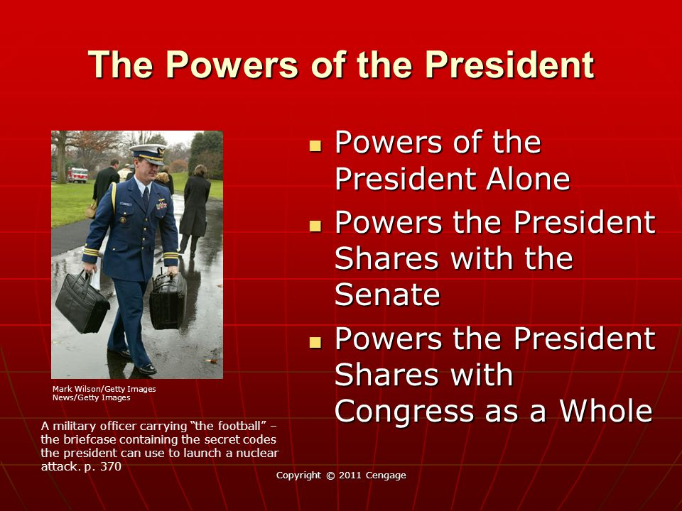 The Powers of the President Powers of the President Alone Powers of the President Alone Powers the President Shares with the Senate Powers the President Shares with the Senate Powers the President Shares with Congress as a Whole Powers the President Shares with Congress as a Whole Copyright © 2011 Cengage A military officer carrying the football – the briefcase containing the secret codes the president can use to launch a nuclear attack.