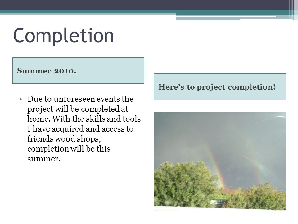 Completion Summer 2010. Heres to project completion.