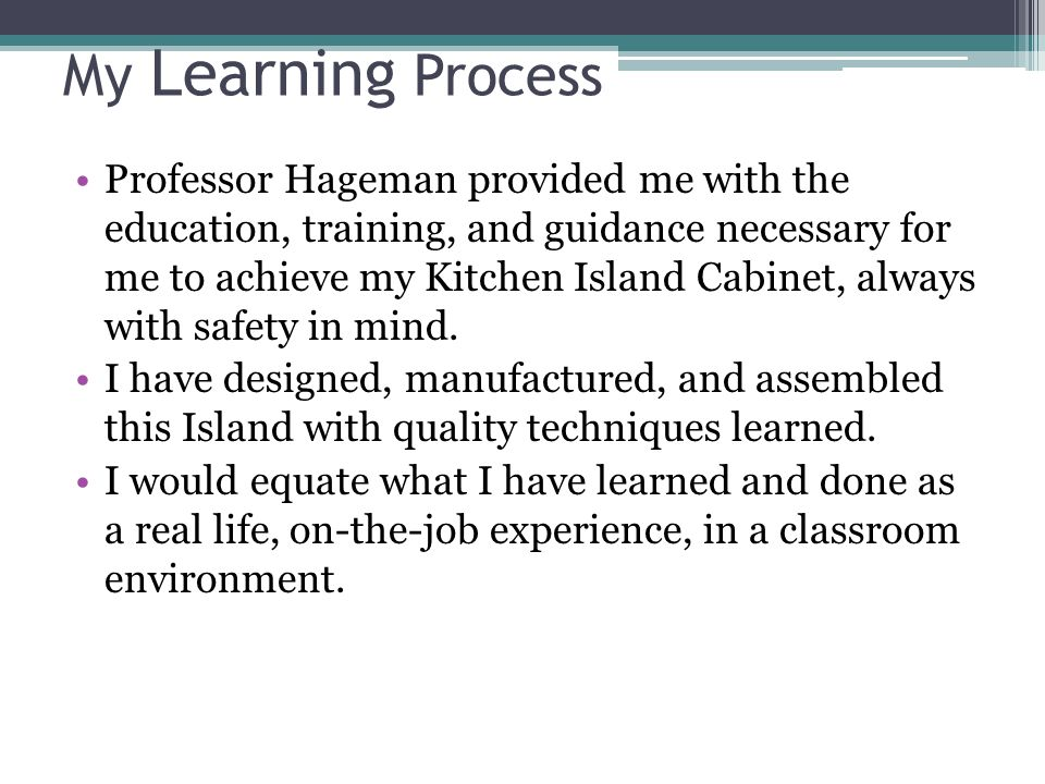 My Learning Process Professor Hageman provided me with the education, training, and guidance necessary for me to achieve my Kitchen Island Cabinet, always with safety in mind.