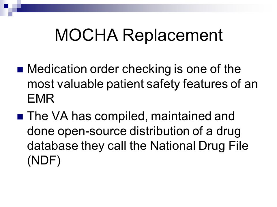 MOCHA Replacement Medication order checking is one of the most valuable patient safety features of an EMR The VA has compiled, maintained and done open-source distribution of a drug database they call the National Drug File (NDF)