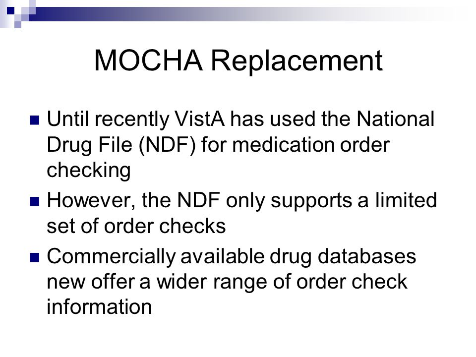 MOCHA Replacement Until recently VistA has used the National Drug File (NDF) for medication order checking However, the NDF only supports a limited set of order checks Commercially available drug databases new offer a wider range of order check information