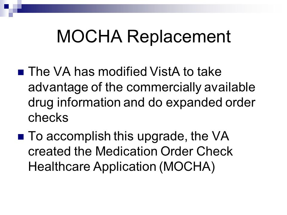 MOCHA Replacement The VA has modified VistA to take advantage of the commercially available drug information and do expanded order checks To accomplish this upgrade, the VA created the Medication Order Check Healthcare Application (MOCHA)