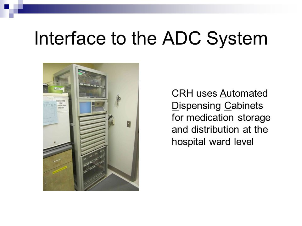 Interface to the ADC System CRH uses Automated Dispensing Cabinets for medication storage and distribution at the hospital ward level