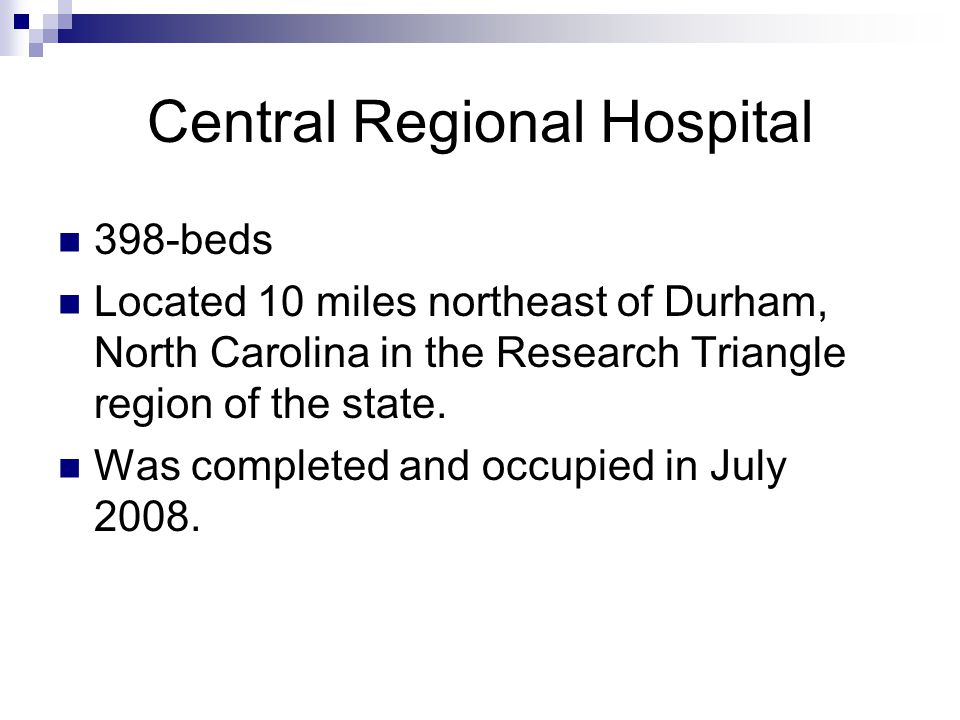 Central Regional Hospital 398-beds Located 10 miles northeast of Durham, North Carolina in the Research Triangle region of the state.