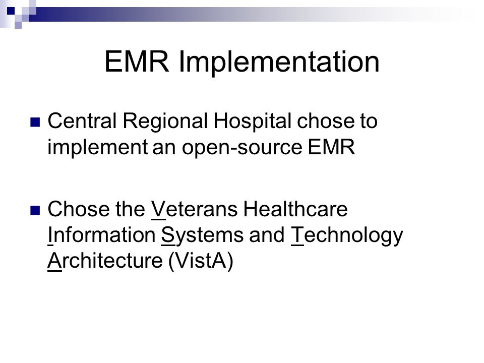 EMR Implementation Central Regional Hospital chose to implement an open-source EMR Chose the Veterans Healthcare Information Systems and Technology Architecture (VistA)