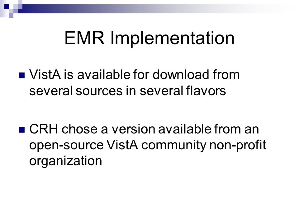 EMR Implementation VistA is available for download from several sources in several flavors CRH chose a version available from an open-source VistA community non-profit organization