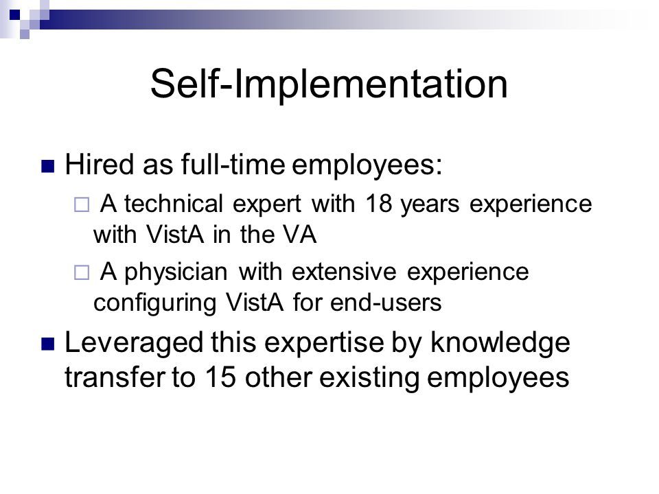 Self-Implementation Hired as full-time employees: A technical expert with 18 years experience with VistA in the VA A physician with extensive experience configuring VistA for end-users Leveraged this expertise by knowledge transfer to 15 other existing employees