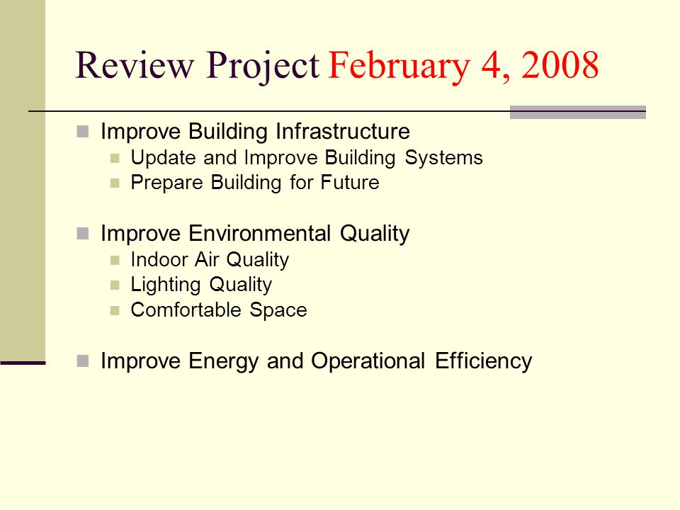 Review Project February 4, 2008 Improve Building Infrastructure Update and Improve Building Systems Prepare Building for Future Improve Environmental Quality Indoor Air Quality Lighting Quality Comfortable Space Improve Energy and Operational Efficiency