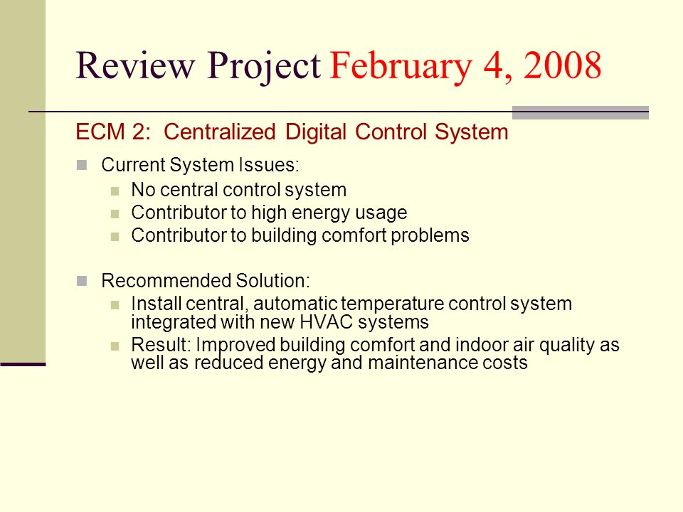Review Project February 4, 2008 ECM 2: Centralized Digital Control System Current System Issues: No central control system Contributor to high energy usage Contributor to building comfort problems Recommended Solution: Install central, automatic temperature control system integrated with new HVAC systems Result: Improved building comfort and indoor air quality as well as reduced energy and maintenance costs