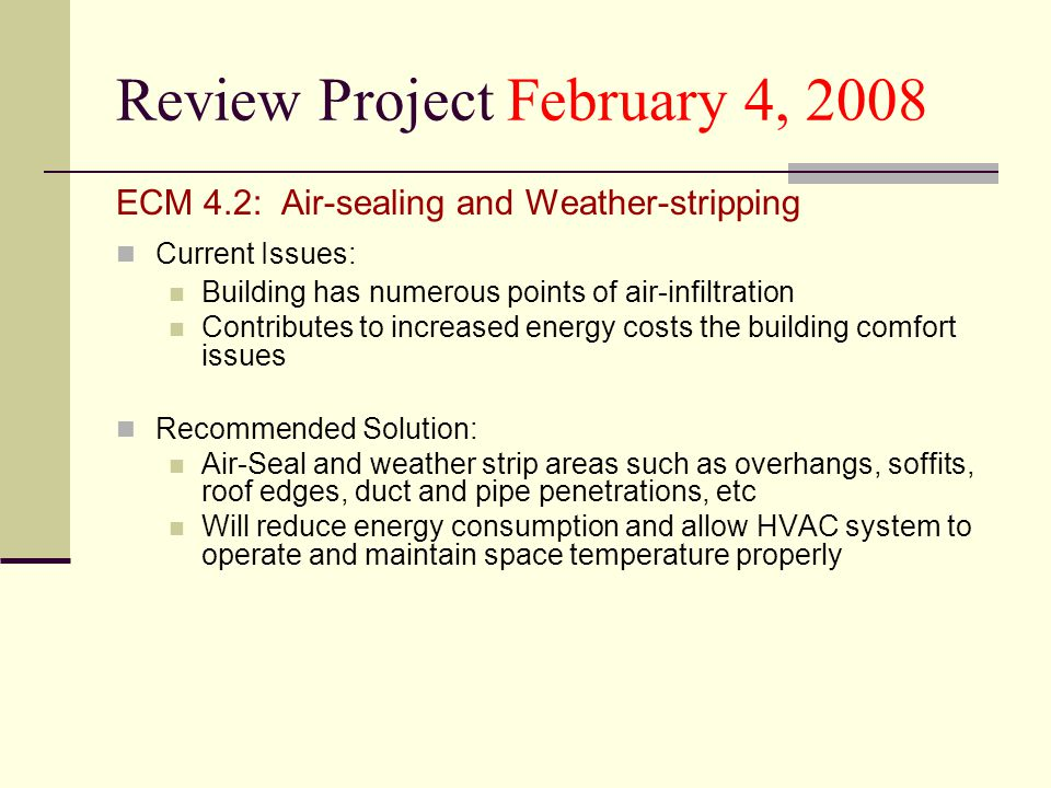 Review Project February 4, 2008 ECM 4.2: Air-sealing and Weather-stripping Current Issues: Building has numerous points of air-infiltration Contributes to increased energy costs the building comfort issues Recommended Solution: Air-Seal and weather strip areas such as overhangs, soffits, roof edges, duct and pipe penetrations, etc Will reduce energy consumption and allow HVAC system to operate and maintain space temperature properly