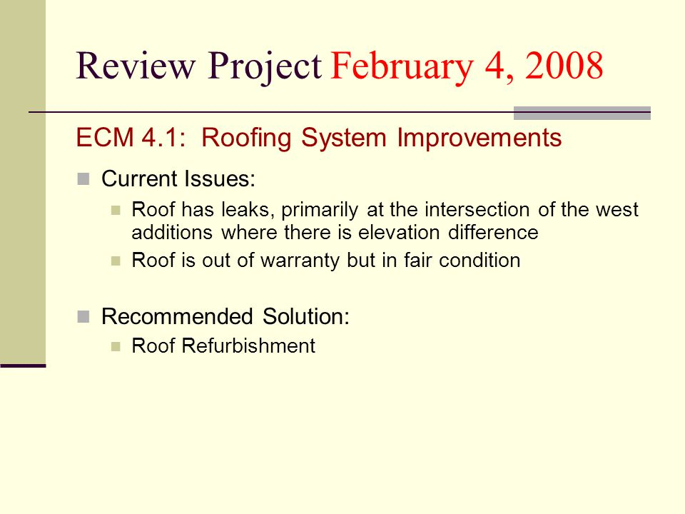 Review Project February 4, 2008 ECM 4.1: Roofing System Improvements Current Issues: Roof has leaks, primarily at the intersection of the west additions where there is elevation difference Roof is out of warranty but in fair condition Recommended Solution: Roof Refurbishment